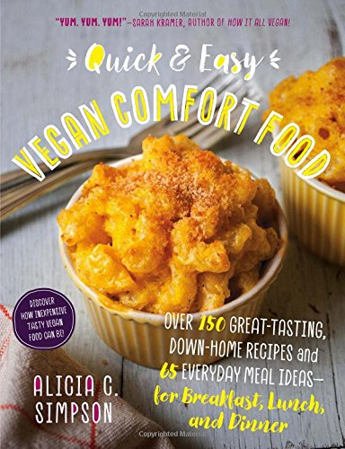 Quick and Easy Vegan Comfort Food: 65 Everyday Meal Ideas for Breakfast, Lunch and Dinner with Over 150 Great-tasting, Down-home Recipes by Alicia C. Simpson