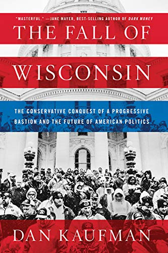 Book cover from The Fall of Wisconsin: The Conservative Conquest of a Progressive Bastion and the Future of American Politics by Dan Kaufman