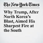 Why Trump, After North Korea's Blast, Aimed His Sharpest Fire at the South | Glenn Thrush,Mark Landler