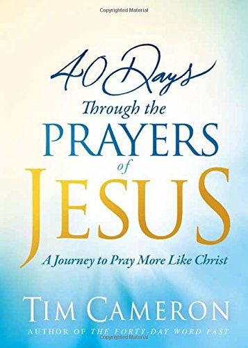 40 Days Through the Prayers of Jesus: A Journey to Pray More Like Christ pdf