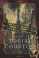Occult Paris: The Lost Magic of the Belle Époque by Tobias Churton