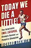Today We Die a Little!: The Inimitable Emil Z�topek, the Greatest Olympic Runner of All Time