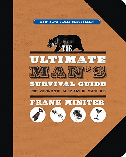 The Ultimate Man's Survival Guide: Rediscovering the Lost Art of Manhood (Survival Ultimate Guide)
