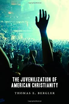 The Juvenilization of American Christianity by [Bergler, Thomas]