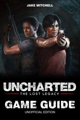 Uncharted: The Lost Legacy Game Guide: Unofficial Game Guide