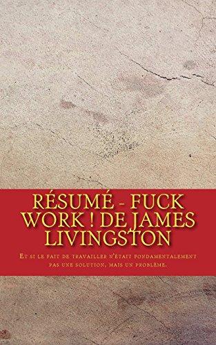 Résumé - Fuck work ! de James Livingston: Et si le fait de travailler n'était fondamentalement pas une solution, mais un problème.