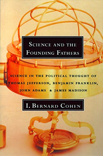 Science and the Founding Fathers: Science in the Political Thought of Thomas Jefferson, Benjamin Franklin, John Adams, and James Madison: Science in the ... of Jefferson, Franklin, Adams and Madison