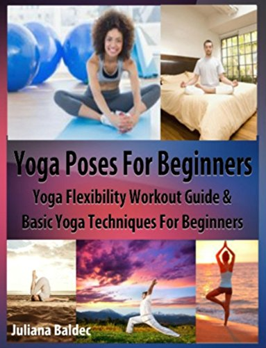 Yoga Poses Beginner: Yoga Flexibility Workout Guide & Basic Yoga Techniques For Beginners (Perfect Meditation & Yoga Gift or Yoga Journal including ...