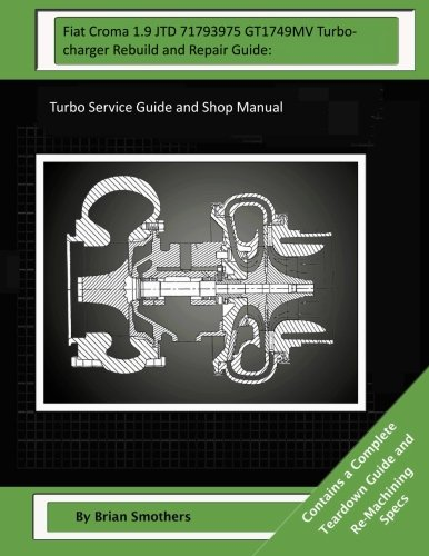 Read Online Fiat Croma 1.9 JTD 71793975 GT1749MV Turbocharger Rebuild and Repair Guide:: Turbo Service Guide and Shop Manual ebook