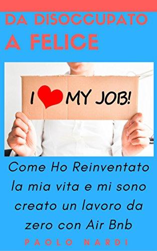 Da Disoccupato a Felice: Come Ho Reinventato la mia vita e mi sono creato un lavoro da zero con Air Bnb (Italian Edition)