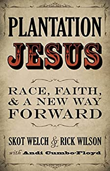 Plantation Jesus: Race, Faith, and a New Way Forward by [Welch, Skot, Wilson, Rick, Cumbo-Floyd, Andi]