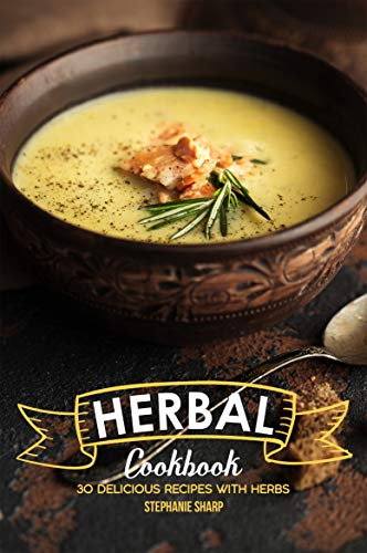 Herbal Cookbook: 30 Delicious Recipes with Herbs by [Sharp, Stephanie]