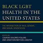 Black LGBT Health in the United States: The Intersection of Race, Gender, and Sexual Orientation | Lourdes Dolores Follins,Jonathan Mathias Lassiter