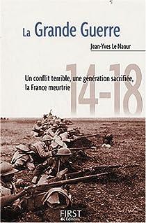 La Grande Guerre : Un conflit terrible, une génération sacrifiée, la France meurtrie par Le Naour