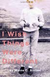 I Wish Things Were Different, Waine C. Riches, 1449997104