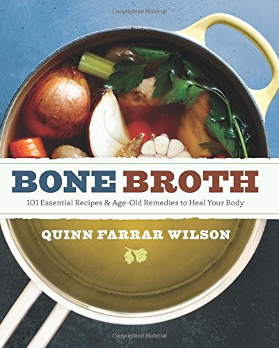 Bone Broth: 101 Essential Recipes & Age-Old Remedies to Heal Your Body by Quinn Farrar Wilson