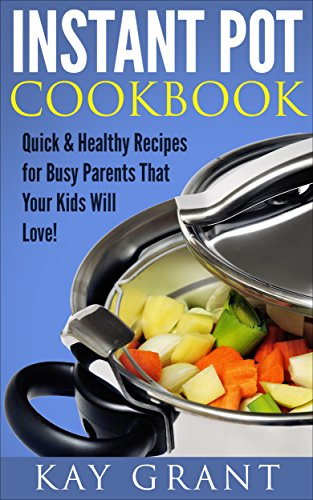 Instant Pot Cookbook: Quick & Healthy Recipes for Busy Parents That Your Kids Will Love! (Fast, Delicious, Tasty, Pressure Cooker Book 1) by Kay Grant