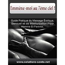 Emmène-moi au 7ème ciel ! Guide Pratique du Massage Érotique, Sensuel et de Masturbation Pour Homme Et Femme. (French Edition)