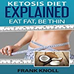 Ketosis Diet: Eat Fat, Be Thin: 7 Steps to a Low-Carb Ketosis Diet | Frank Knoll