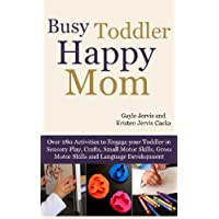 Busy Toddler, Happy Mom: Over 280 Activities to Engage Your Toddler in Small Motor and Gross Motor Activities, Crafts, Language Development and Sensory Play