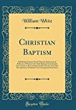 img - for Christian Baptism: Exhibiting Various Proofs That the Immersion of Believers in Water Is the Only Baptism Instituted by Jesus Christ to Be Continued ... an Unscriptural Innovation (Classic Reprint) book / textbook / text book