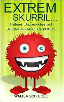 Extrem skurril - Heiteres, Unglaubliches und Skurriles aus Alltag, Recht & Co.