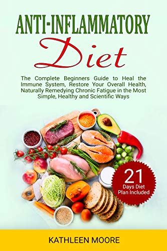 Anti-inflammatory diet: The Complete Beginners Guide to Heal the Immune System, Restore Your Overall Health, Naturally Remedying Chronic Fatigue in the Most Simple, Healthy and Scientific Ways by Kathleen Moore