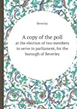 A Copy of the Poll at the Election of Two Members to Serve in Parliament, for the Borough of Beverley, Beverley, 5518410328