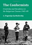 The Conformists: Creativity and Decadence in the Bulgarian Cinema 1945-89, Evgenija Garbolevsky, 1443829706