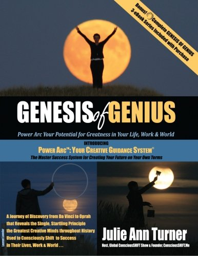 Genesis of Genius: Power Arc Your Potential for Greatness in Your Life, Work & World by Turner Julie Ann