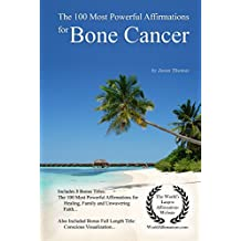 Affirmation | The 100 Most Powerful Affirmations for Bone Cancer — With 3 Positive Daily Self Affirmation Bonus Books on Healing, Family & Unwavering Faith