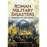 Roman Military Disasters: Dark Days & Lost Legions