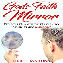 God's Faith Mirror: Do You Glance or Gaze into Your Daily Mirror? Audiobook by Elrich Martin Narrated by William J. Ritterskamp