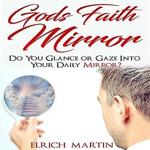 God's Faith Mirror: Do You Glance or Gaze into Your Daily Mirror? Hörbuch von Elrich Martin Gesprochen von: William J. Ritterskamp