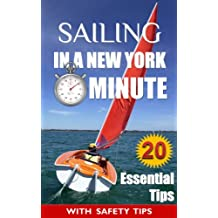 Sailing: In a New York Minute (20 Essential Tips Every Beginner Sailor Needs to Know in Order to Survive Your Maiden voyage)