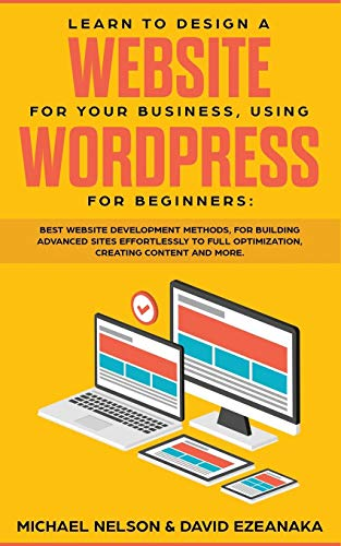 Learn to Design a Website for Your Business, Using WordPress for Beginners: BEST Website Development Methods, for Building Advanced Sites EFFORTLESSLY to Full Optimization, Creating Content and More.