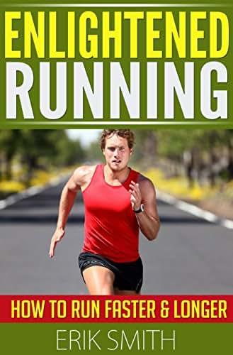 Enlightened Running: How To Run Faster & Longer