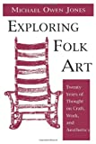 Exploring Folk Art : Twenty Years of Thought on Craft, Work, and Aesthetics, Jones, Michael O., 0874211654