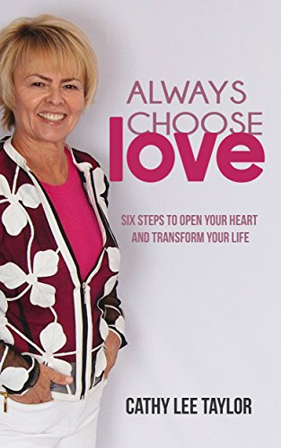 Always Choose Love: Six Steps To Open Your Heart and Transform Your Life