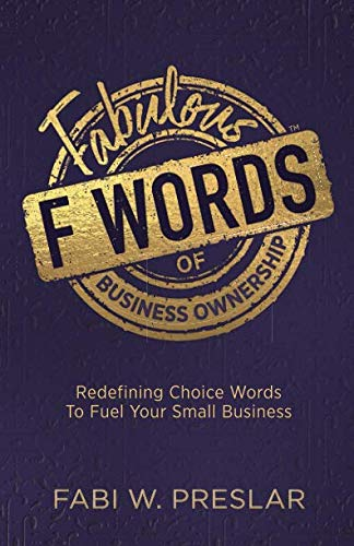 Fabulous F Words of Business Ownership: Redefining Choice Words to Fuel Your Business