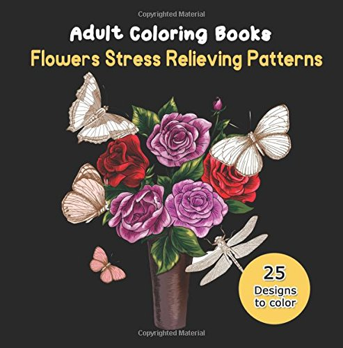 Adult Coloring Books: Flowers Stress Relieving Patterns, Flower Swirls, Paisley, Rose Flower, Birds, Butterflies and Dragonfly