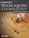 Chris Pye's Woodcarving Course and Reference Manual: A Beginner's Guide to Traditional Techniques (Woodcarving Illustrated Books)