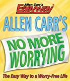 Allen Carr's No More Worrying: The Easy Way