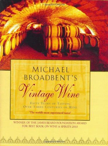 Michael Broadbent's Vintage Wine: 50 Years of Tasting the World's Finest (Michael Broadbents Vintage Wine)