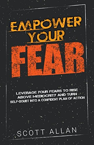 Empower Your Fear: Leverage Your Fears to Rise Above Mediocrity and Turn Self-Doubt Into a Confident Plan of Action (Go Empower Yourself) (Volume 2)