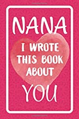 Nana I Wrote This Book About You: Fill In The Blank Book For What You Love About Nana. Perfect For Nana's Birthday, Mother's Day, Christmas Or Just To Show Nana You Love Her! Paperback