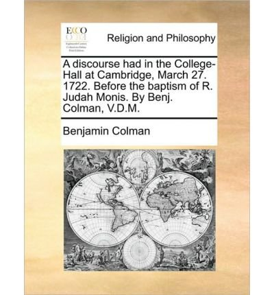 [ { A DISCOURSE HAD IN THE COLLEGE-HALL AT CAMBRIDGE, MARCH 27. 1722. BEFORE THE BAPTISM OF R. JUDAH MONIS. BY BENJ. COLMAN, V.D.M. } ] by Colman, Benjamin (AUTHOR) Jun-16-2010 [ Paperback ] ebook