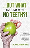 ... But What Do I Eat With No Teeth?! Your