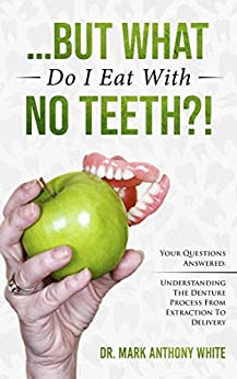 . But What Do I Eat With No Teeth?! Your Questions Answered: Understanding The Denture Process From Extraction to Delivery (Oral Health Series Book 1)