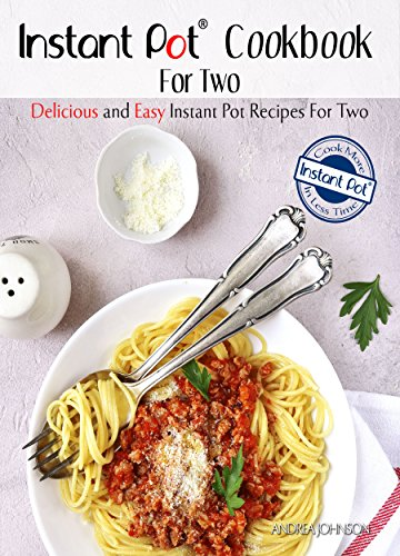 Instant Pot Cookbook For Two: Delicious and Easy Instant Pot Recipes For Two - Cook More In Less Time Series (Healthy Cookbook For Two) by Andrea Johnson